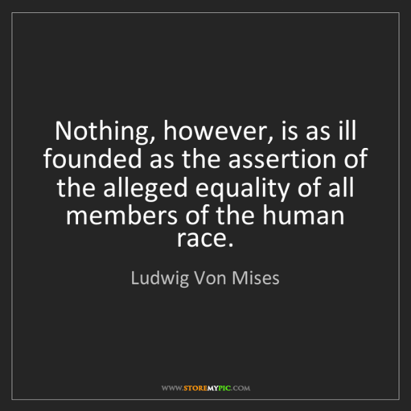 Ludwig Von Mises: Nothing, however, is as ill founded as the assertion...