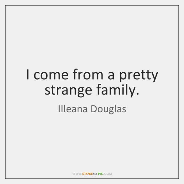 I come from a pretty strange family.
