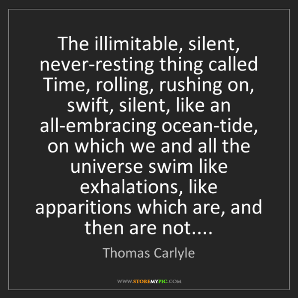 Thomas Carlyle: The illimitable, silent, never-resting thing called Time,...