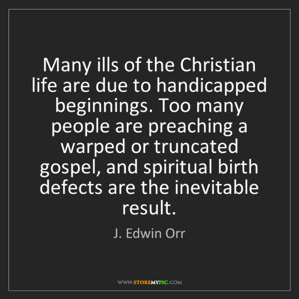 J. Edwin Orr: Many ills of the Christian life are due to handicapped...