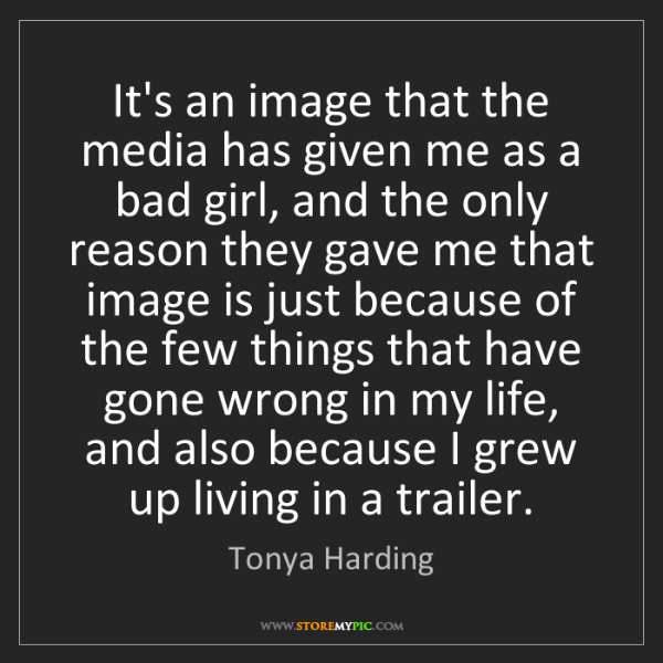 Tonya Harding: It's an image that the media has given me as a bad girl,...