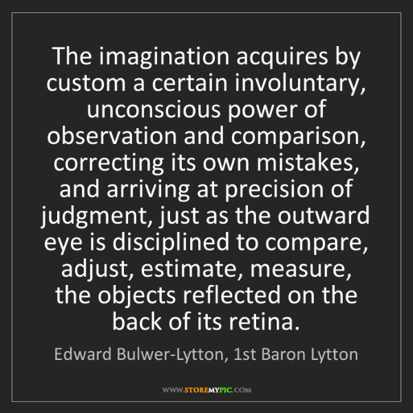 Edward Bulwer-Lytton, 1st Baron Lytton: The imagination acquires by custom a certain involuntary,...