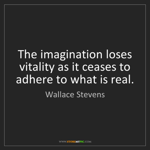 Wallace Stevens: The imagination loses vitality as it ceases to adhere...