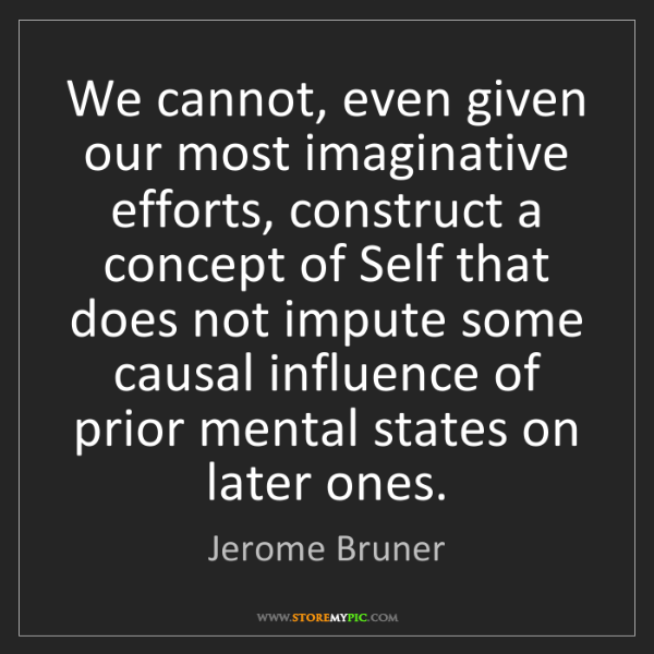 Jerome Bruner: We cannot, even given our most imaginative efforts, construct...