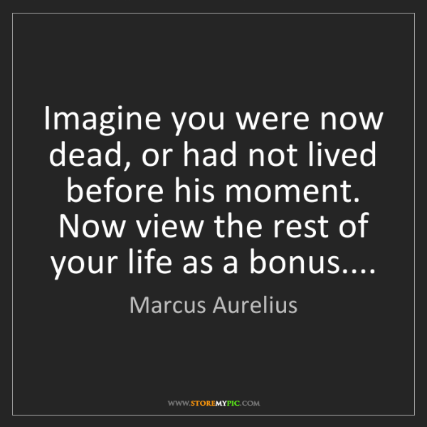 Marcus Aurelius: Imagine you were now dead, or had not lived before his...