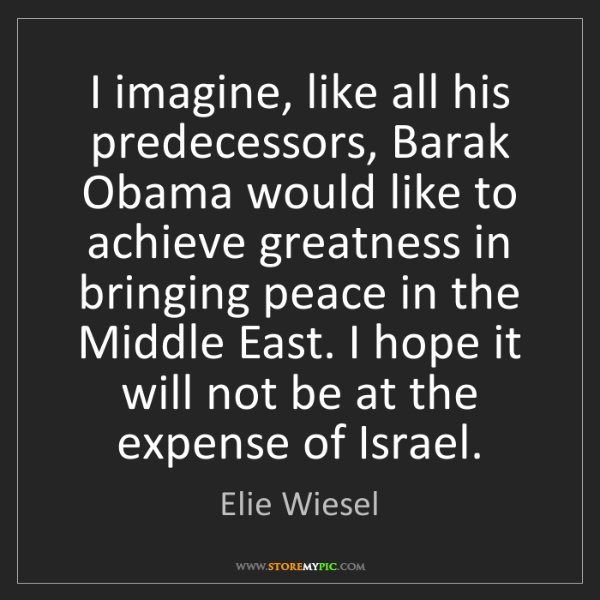 Elie Wiesel: I imagine, like all his predecessors, Barak Obama would...