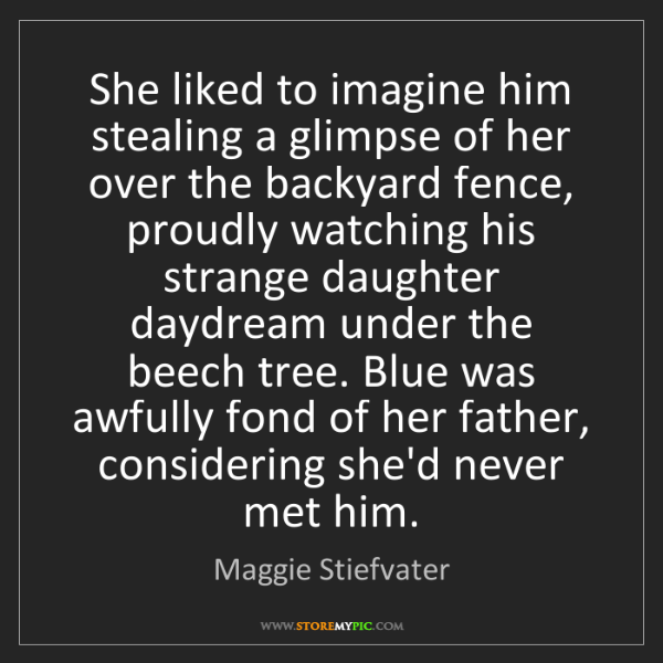 Maggie Stiefvater: She liked to imagine him stealing a glimpse of her over...