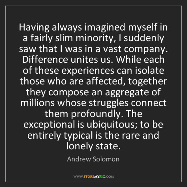 Andrew Solomon: Having always imagined myself in a fairly slim minority,...