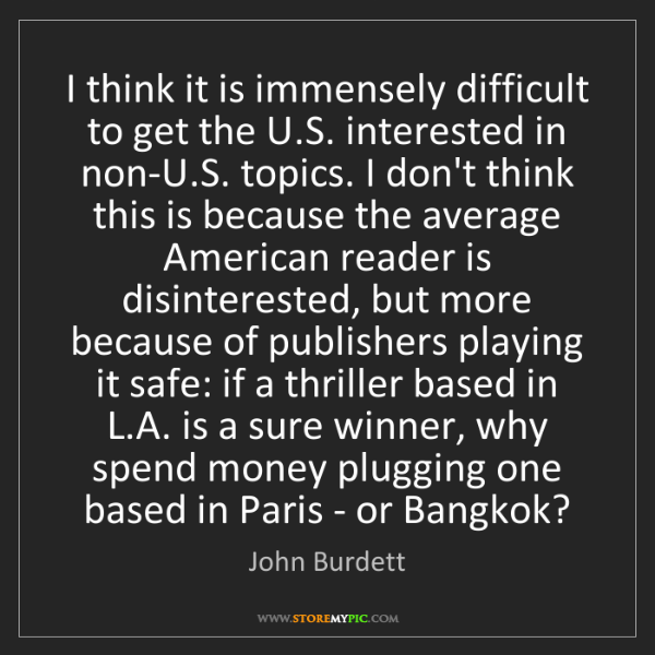 John Burdett: I think it is immensely difficult to get the U.S. interested...