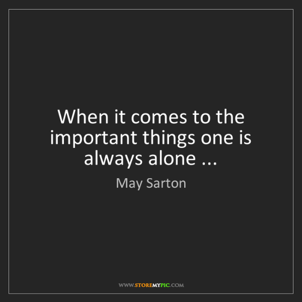 May Sarton: When it comes to the important things one is always alone...