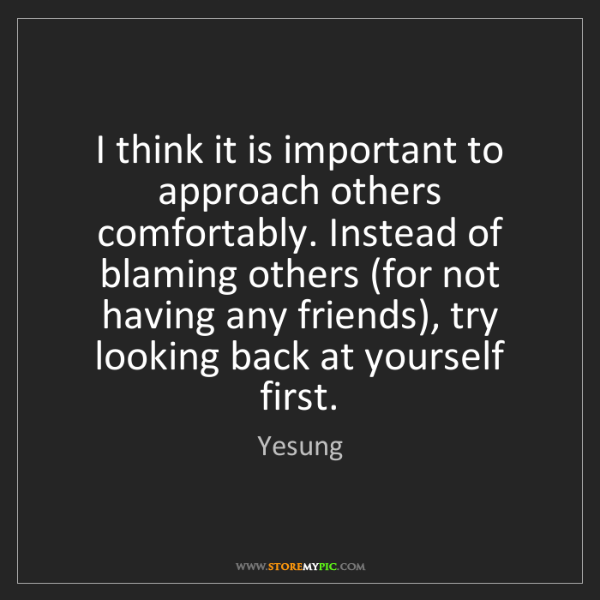 Yesung: I think it is important to approach others comfortably....