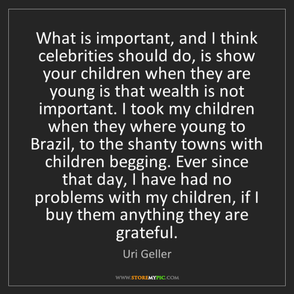 Uri Geller: What is important, and I think celebrities should do,...