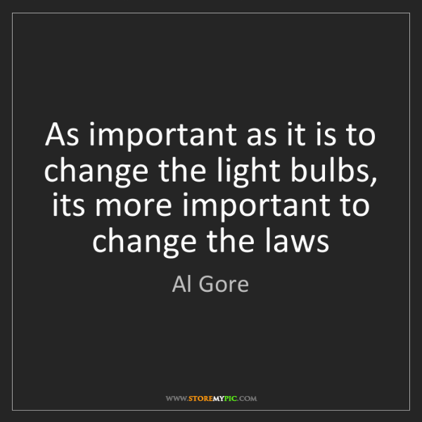 Al Gore: As important as it is to change the light bulbs, its...