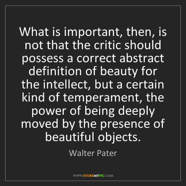 Walter Pater: What is important, then, is not that the critic should...
