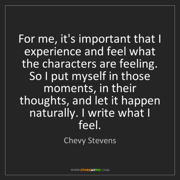 Chevy Stevens: For me, it's important that I experience and feel what...
