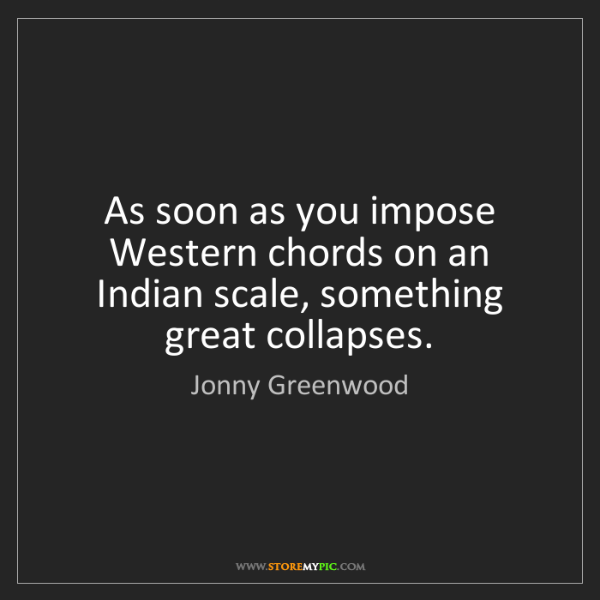 Jonny Greenwood: As soon as you impose Western chords on an Indian scale,...