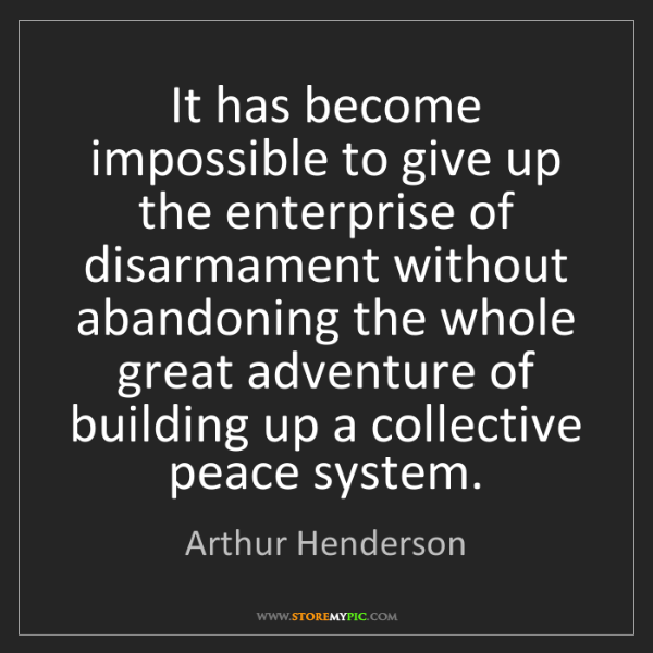 Arthur Henderson: It has become impossible to give up the enterprise of...