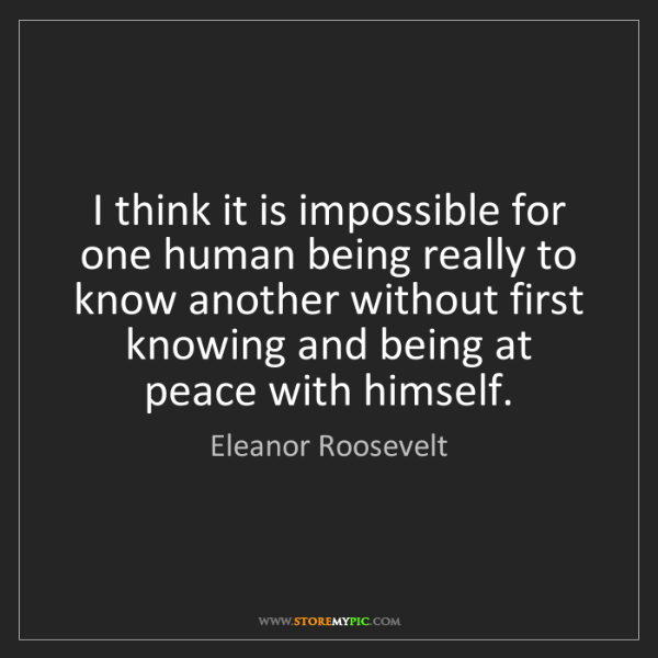 Eleanor Roosevelt: I think it is impossible for one human being really to...