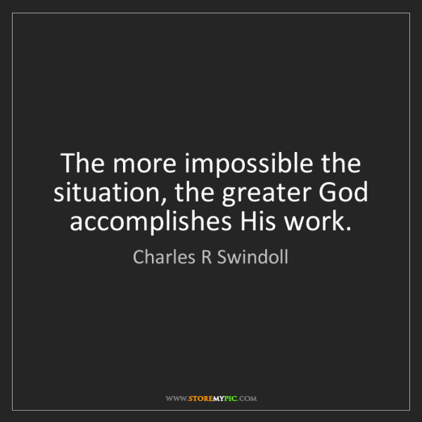 Charles R Swindoll: The more impossible the situation, the greater God accomplishes...