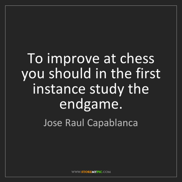 Jose Raul Capablanca: To improve at chess you should in the first instance...