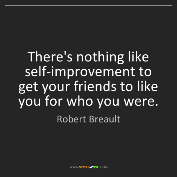 """There's nothing like self-improvement to get your friends to like you for who you were."" - Robert Breault"