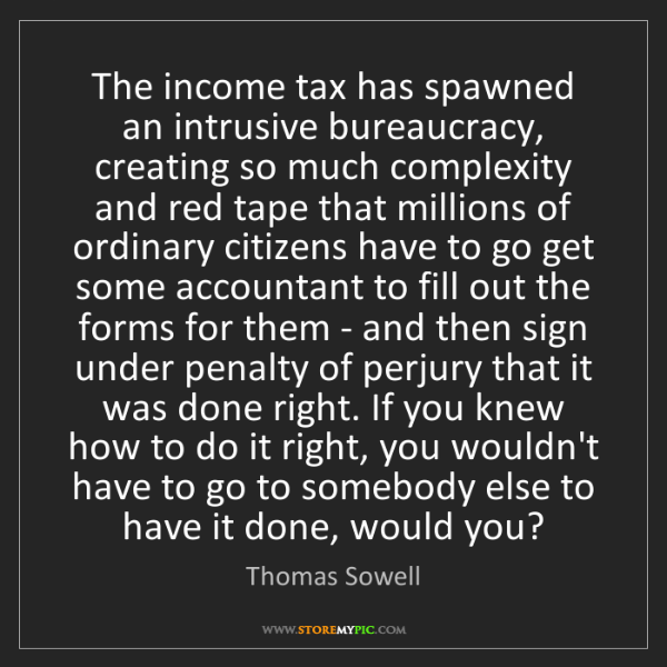 Thomas Sowell: The income tax has spawned an intrusive bureaucracy,...