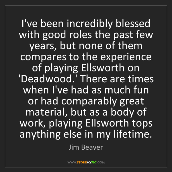 Jim Beaver: I've been incredibly blessed with good roles the past...