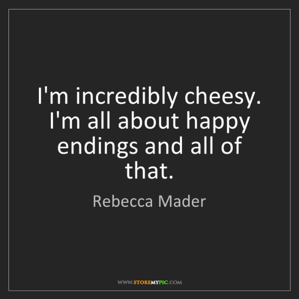 Rebecca Mader: I'm incredibly cheesy. I'm all about happy endings and...