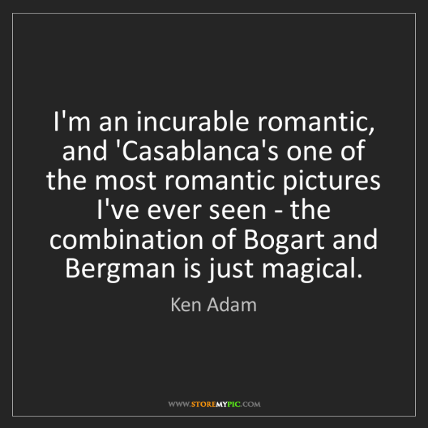 Ken Adam: I'm an incurable romantic, and 'Casablanca's one of the...