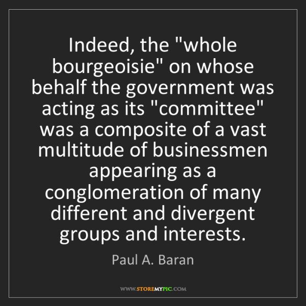 """Paul A. Baran: Indeed, the """"whole bourgeoisie"""" on whose behalf the government..."""