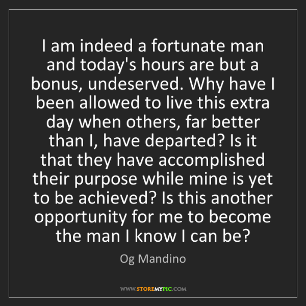 Og Mandino: I am indeed a fortunate man and today's hours are but...