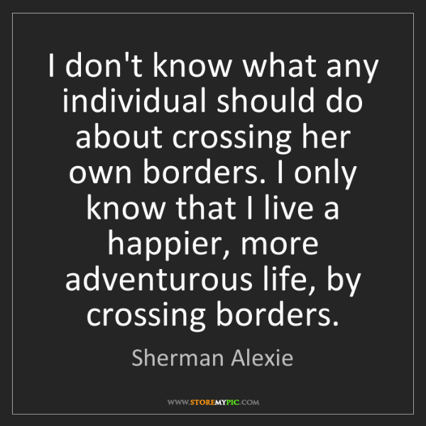 Sherman Alexie: I don't know what any individual should do about crossing...