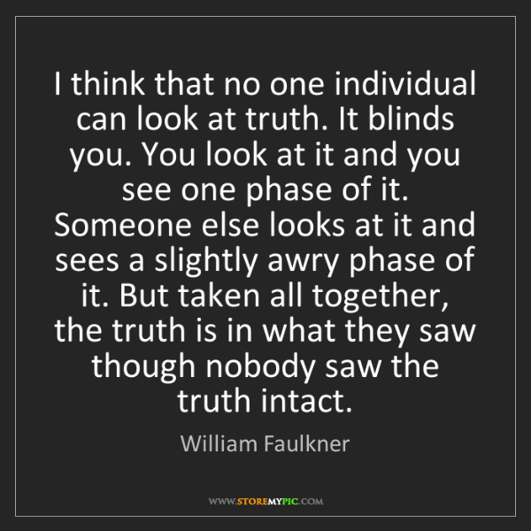 William Faulkner: I think that no one individual can look at truth. It...