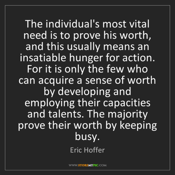 Eric Hoffer: The individual's most vital need is to prove his worth,...