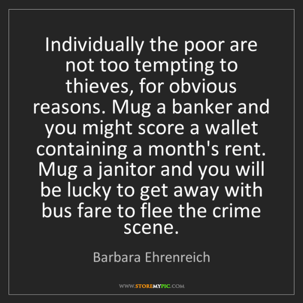 Barbara Ehrenreich: Individually the poor are not too tempting to thieves,...