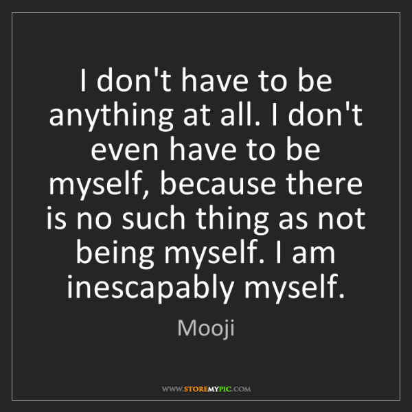 Mooji: I don't have to be anything at all. I don't even have...