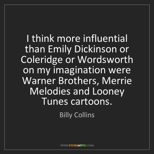 Billy Collins: I think more influential than Emily Dickinson or Coleridge...