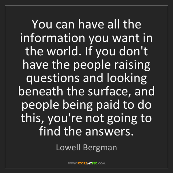 Lowell Bergman: You can have all the information you want in the world....