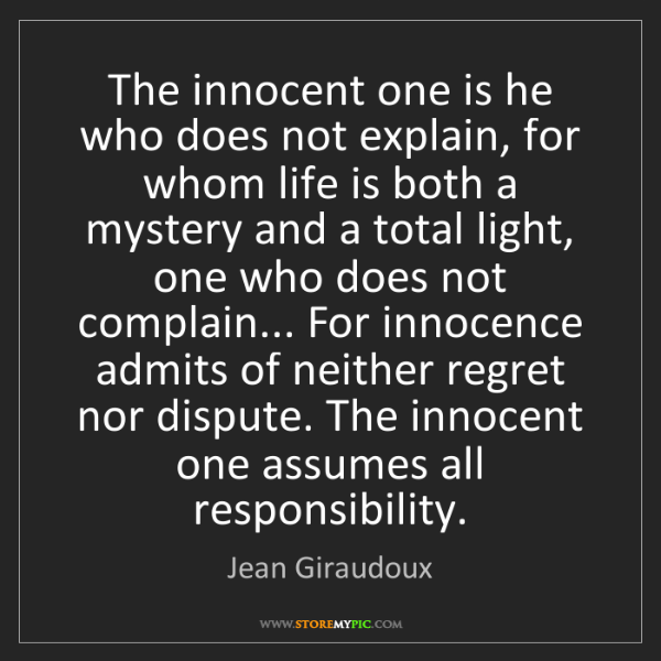Jean Giraudoux: The innocent one is he who does not explain, for whom...