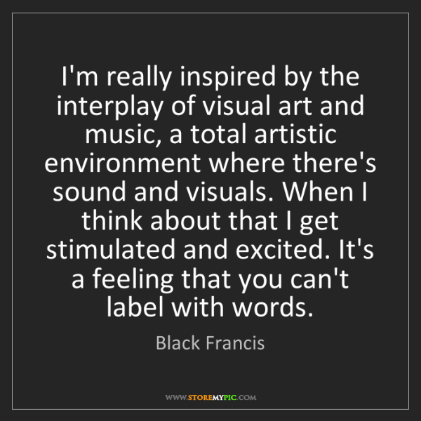 Black Francis: I'm really inspired by the interplay of visual art and...