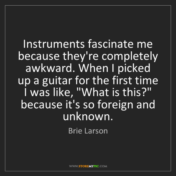 Brie Larson: Instruments fascinate me because they're completely awkward....