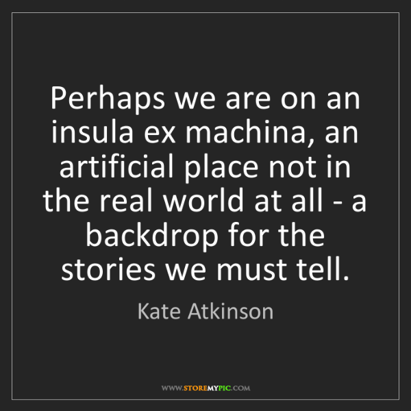 Kate Atkinson: Perhaps we are on an insula ex machina, an artificial...