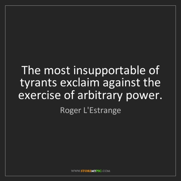 Roger L'Estrange: The most insupportable of tyrants exclaim against the...