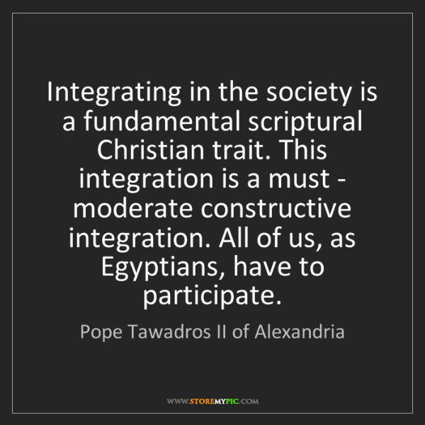 Pope Tawadros II of Alexandria: Integrating in the society is a fundamental scriptural...