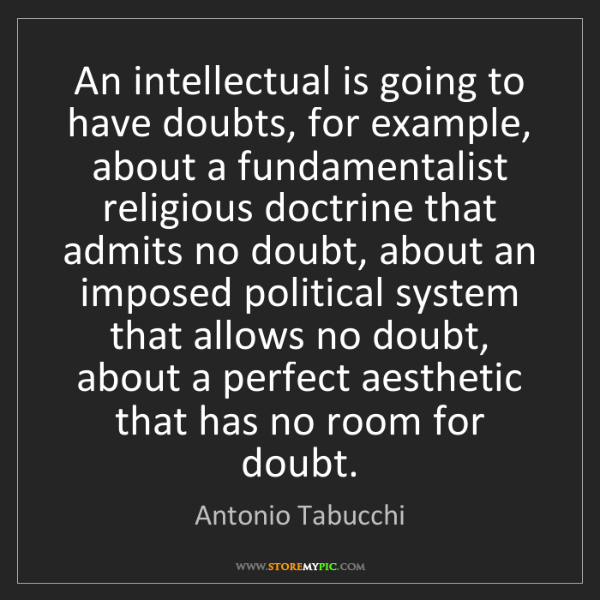 Antonio Tabucchi: An intellectual is going to have doubts, for example,...