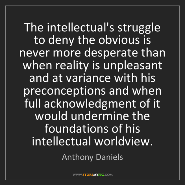 Anthony Daniels: The intellectual's struggle to deny the obvious is never...