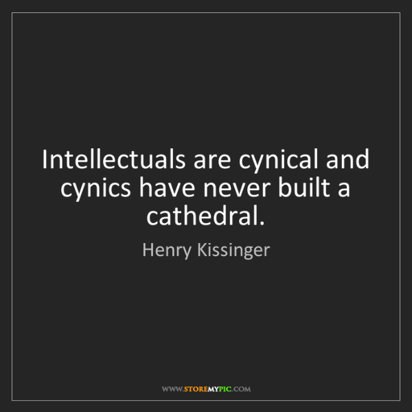 Henry Kissinger: Intellectuals are cynical and cynics have never built...