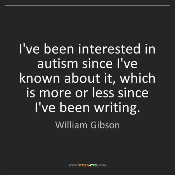 William Gibson: I've been interested in autism since I've known about...