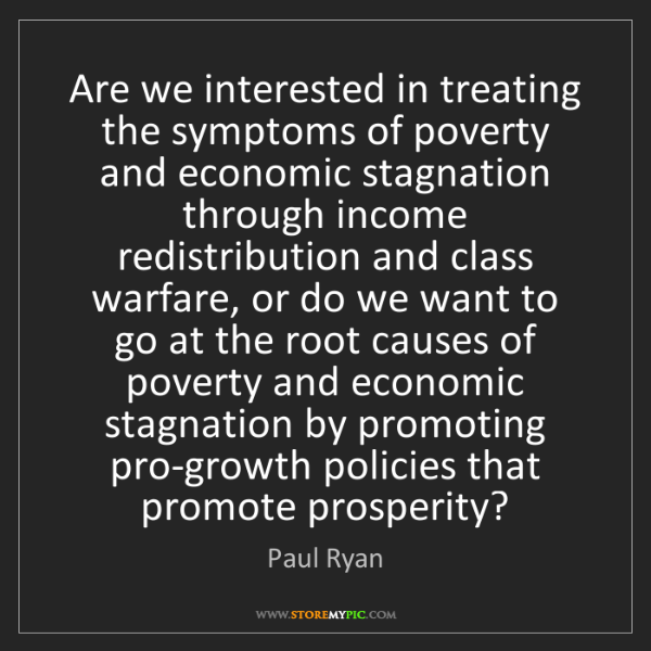 Paul Ryan: Are we interested in treating the symptoms of poverty...