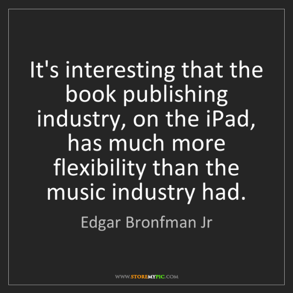 Edgar Bronfman Jr: It's interesting that the book publishing industry, on...
